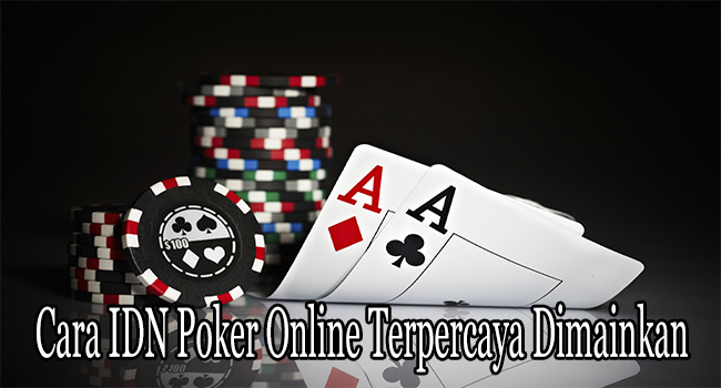 Cara IDN Poker Online Terpercaya Dimainkan dengan Terpercaya